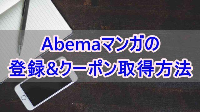Abemaマンガの登録と100冊半額クーポン取得方法